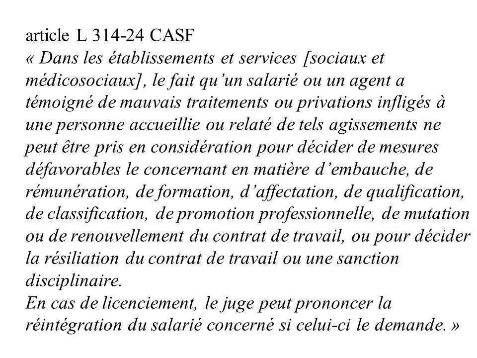 article L 314-24 CASF « Dans les établissements et services [sociaux et médicosociaux], le fait qu'un salarié ou un agent a témoigné de mauvais traitements ou privations infligés à une personne accueillie ou relaté de tels agissements ne peut être pris en considération pour décider de mesures défavorables le concernant en matière d'embauche, de rémunération, de formation, d'affectation, de qualification, de classification, de promotion professionnelle, de mutation ou de renouvellement du contrat de travail, ou pour décider la résiliation du contrat de travail ou une sanction disciplinaire.